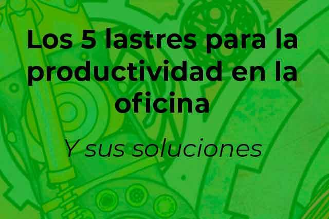 Los 5 lastres para la productividad en la oficina-Y sus soluciones