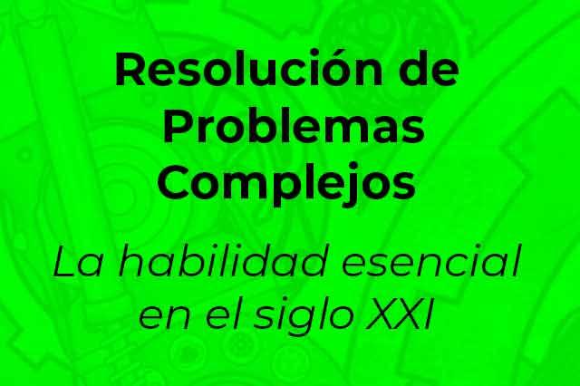 Resolución de Problemas Complejos-La habilidad esencial en el Siglo XXI